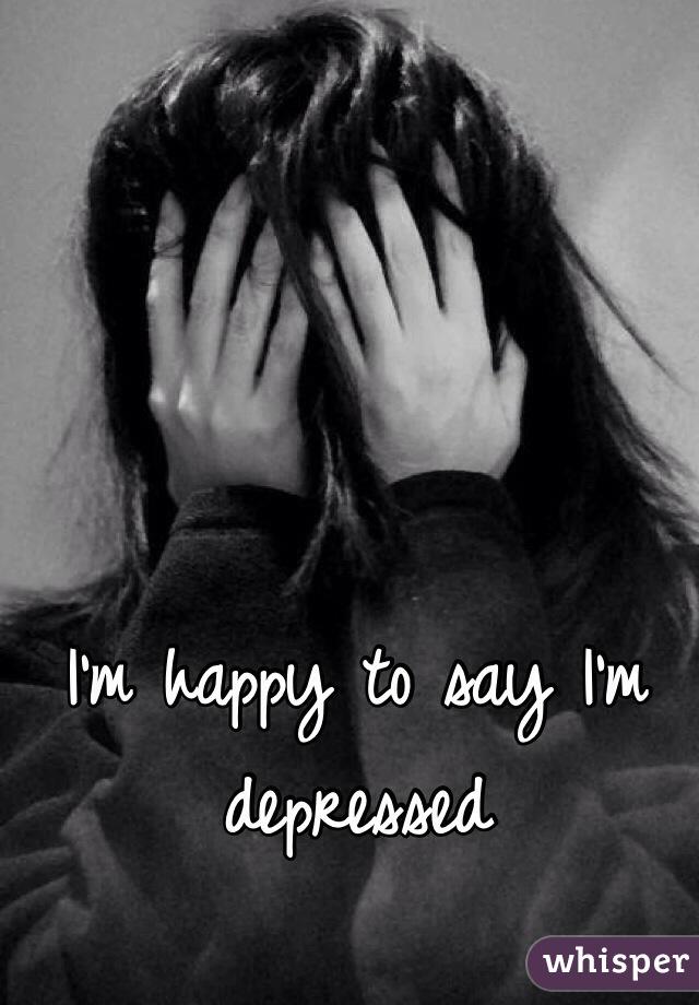 I'm happy to say I'm depressed