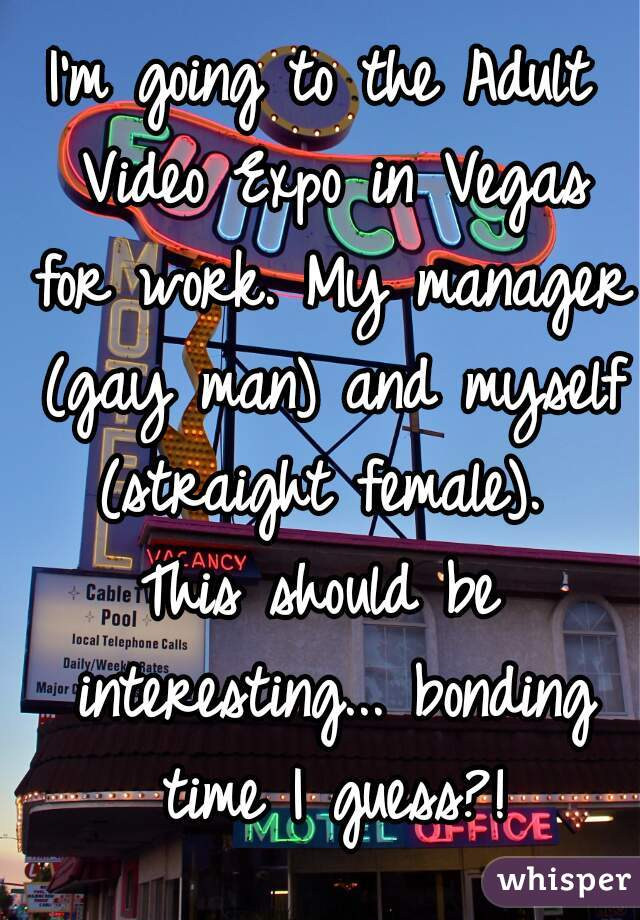 I'm going to the Adult Video Expo in Vegas for work. My manager (gay man) and myself (straight female).   This should be interesting... bonding time I guess?!
