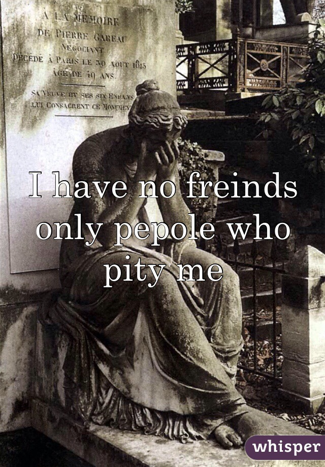 I have no freinds only pepole who pity me