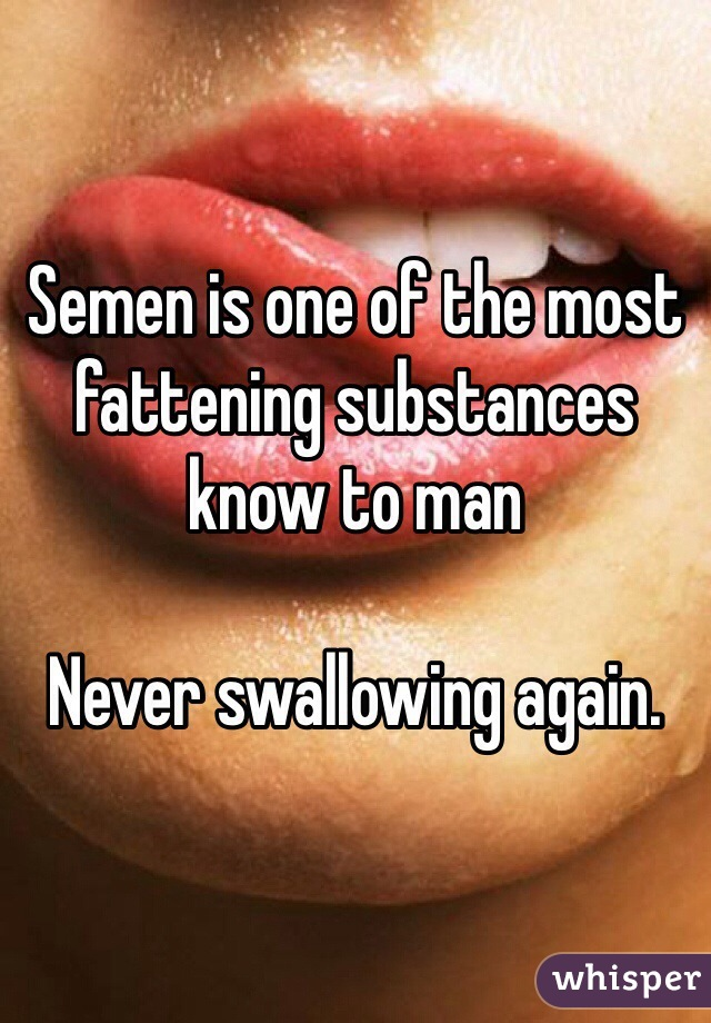 Semen is one of the most fattening substances know to man  Never swallowing again.