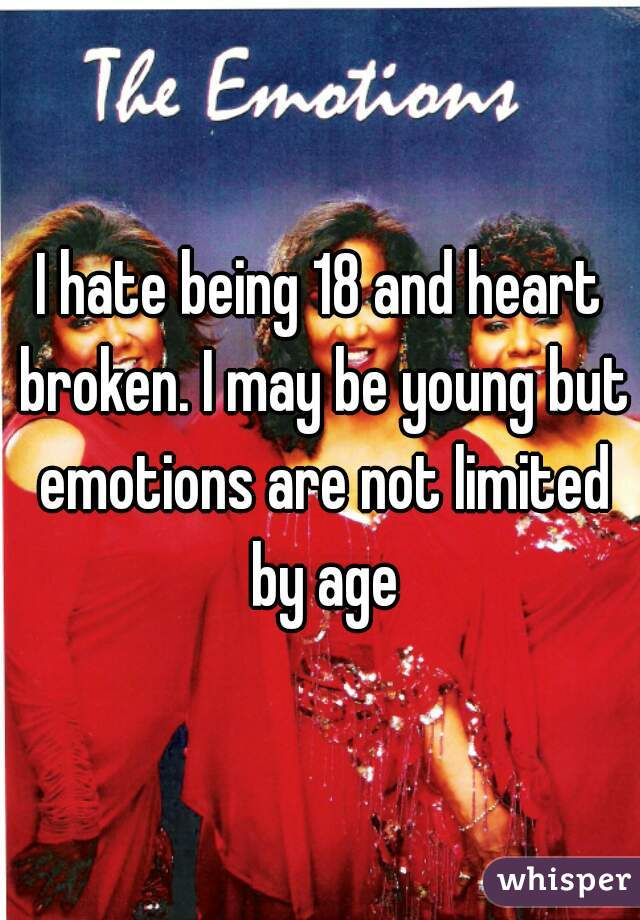 I hate being 18 and heart broken. I may be young but emotions are not limited by age