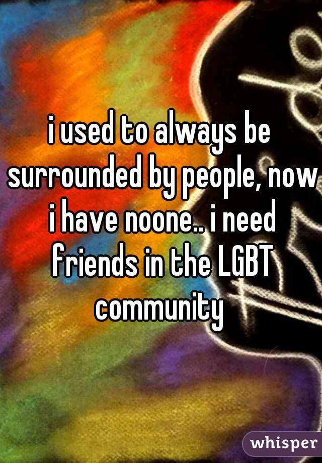 i used to always be surrounded by people, now i have noone.. i need friends in the LGBT community