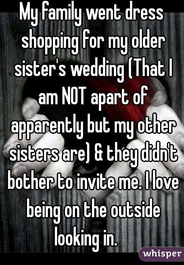 My family went dress shopping for my older sister's wedding (That I am NOT apart of apparently but my other sisters are) & they didn't bother to invite me. I love being on the outside looking in.