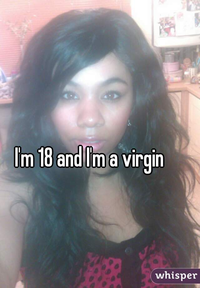 I'm 18 and I'm a virgin