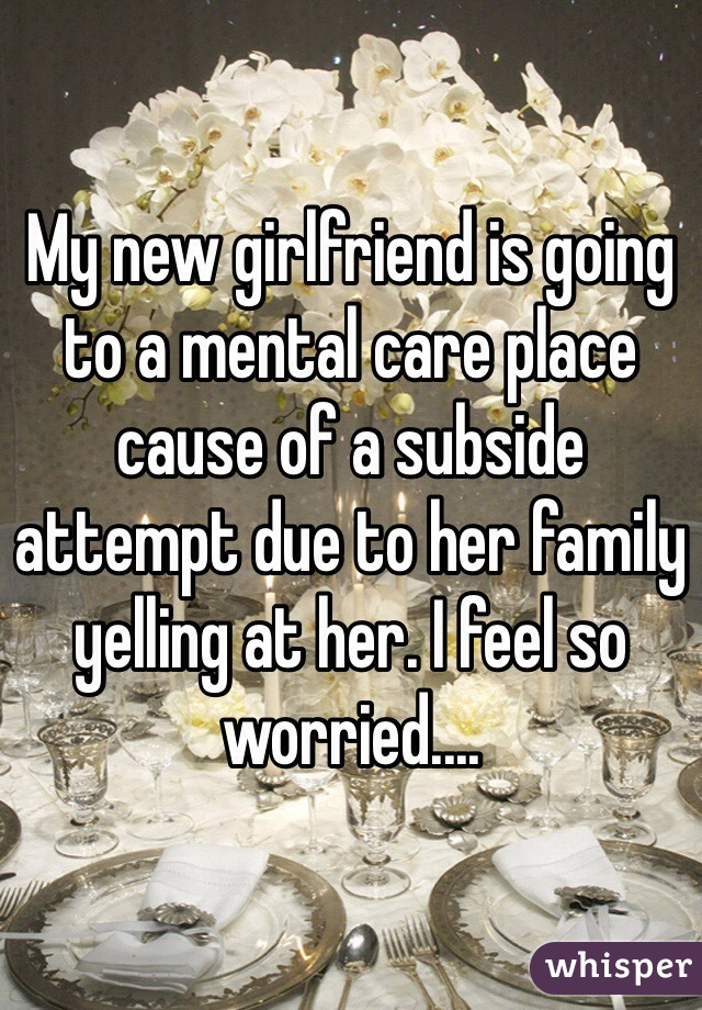 My new girlfriend is going to a mental care place cause of a subside attempt due to her family yelling at her. I feel so worried....