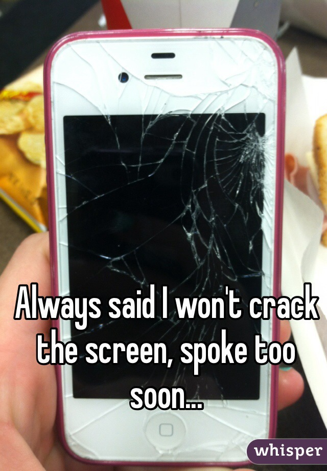 Always said I won't crack the screen, spoke too soon...
