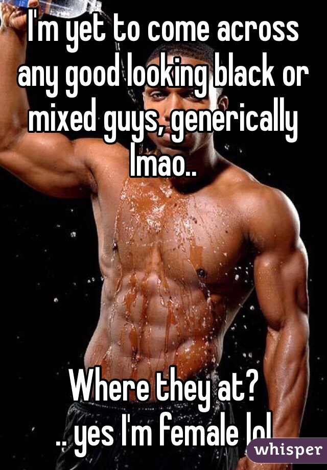 I'm yet to come across any good looking black or mixed guys, generically lmao..     Where they at?  .. yes I'm female lol