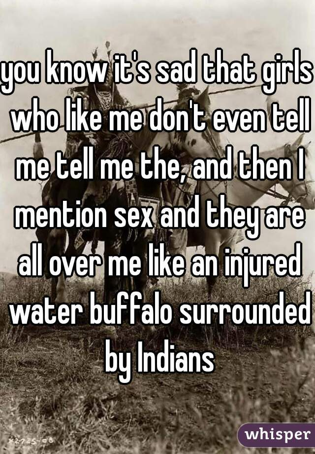 you know it's sad that girls who like me don't even tell me tell me the, and then I mention sex and they are all over me like an injured water buffalo surrounded by Indians