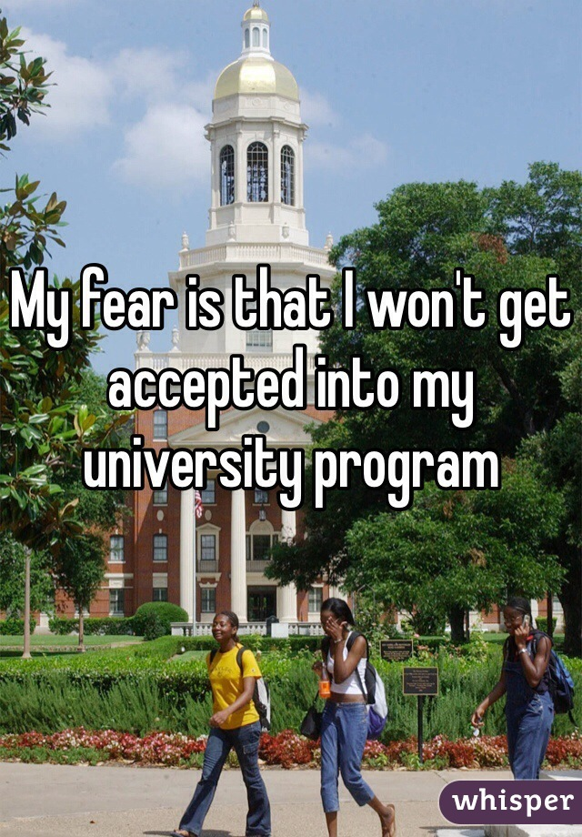 My fear is that I won't get accepted into my university program