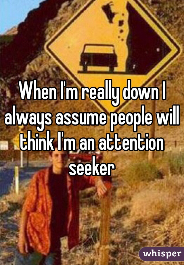 When I'm really down I always assume people will think I'm an attention seeker