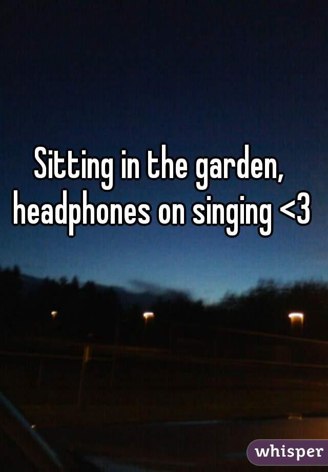 Sitting in the garden, headphones on singing <3