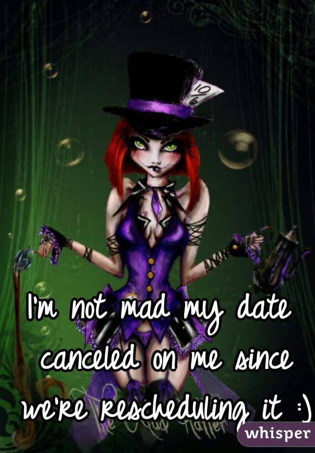 I'm not mad my date canceled on me since we're rescheduling it :)