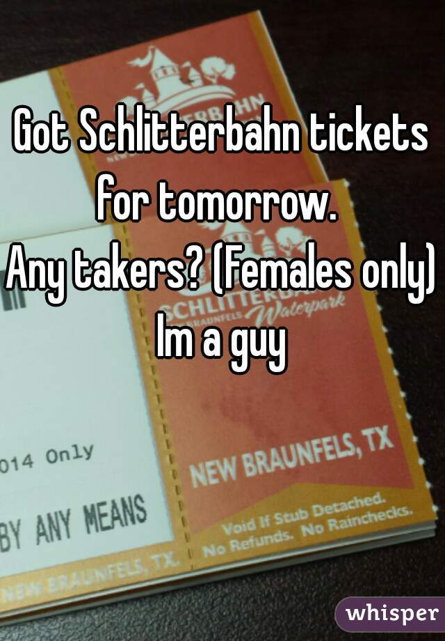 Got Schlitterbahn tickets for tomorrow.   Any takers? (Females only)  Im a guy