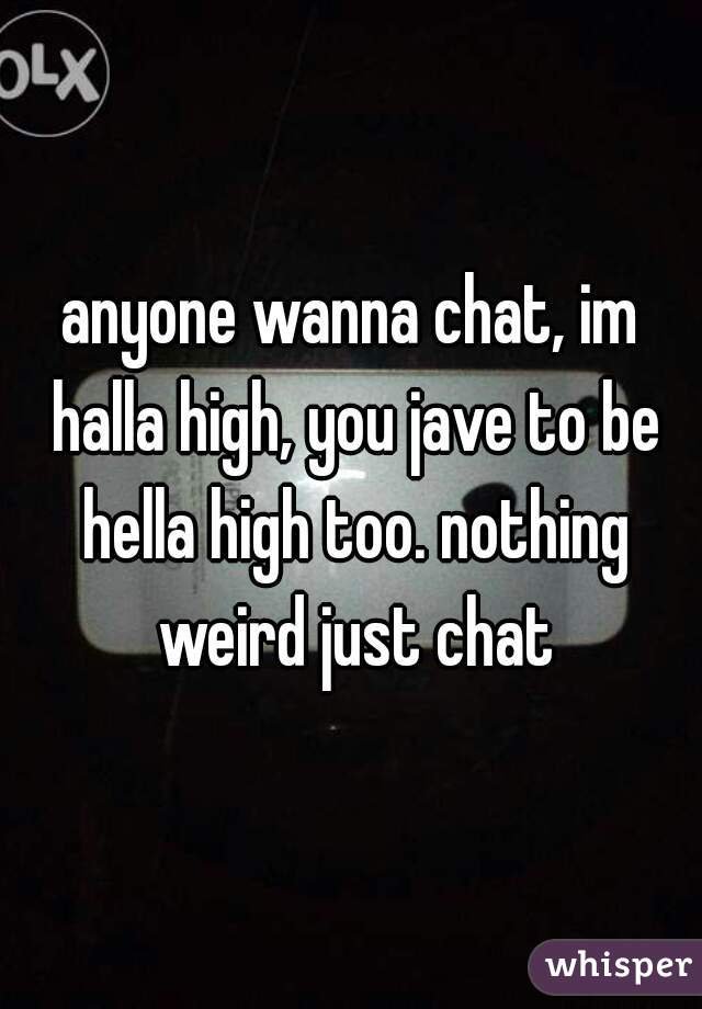 anyone wanna chat, im halla high, you jave to be hella high too. nothing weird just chat