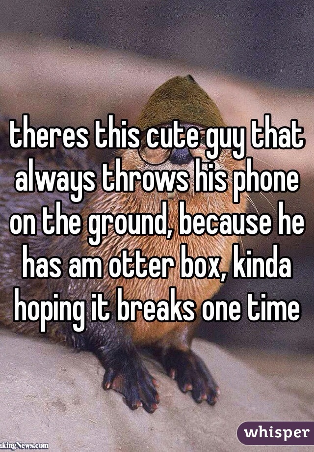 theres this cute guy that always throws his phone on the ground, because he has am otter box, kinda hoping it breaks one time