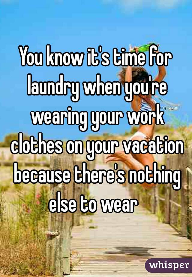 You know it's time for laundry when you're wearing your work clothes on your vacation because there's nothing else to wear