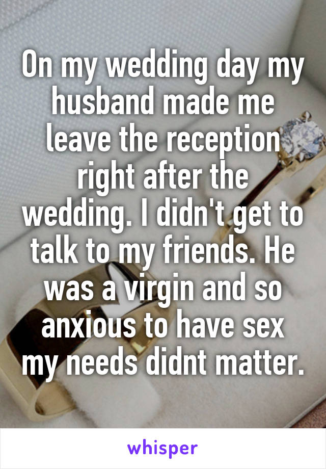 On my wedding day my husband made me leave the reception right after the wedding. I didn't get to talk to my friends. He was a virgin and so anxious to have sex my needs didnt matter.