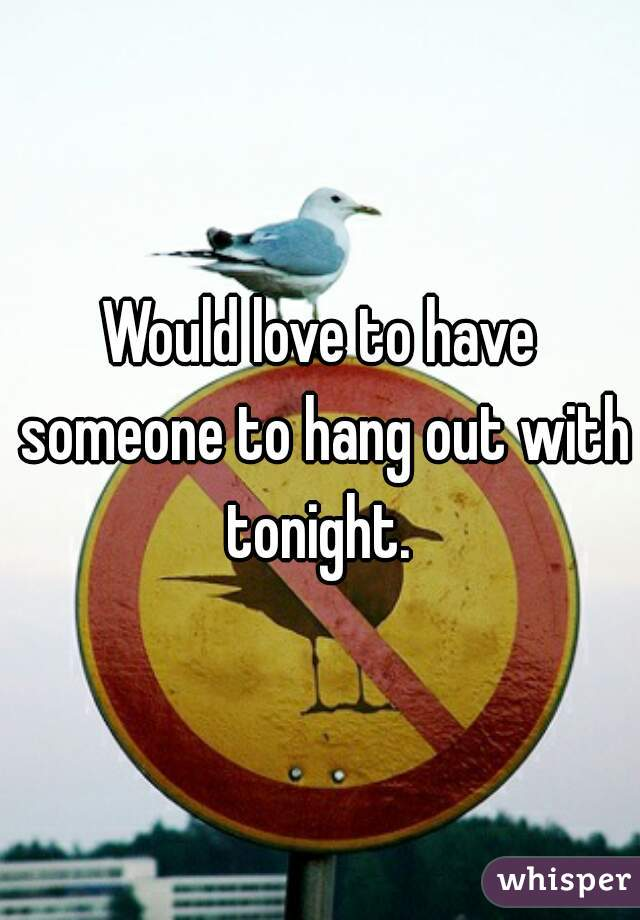 Would love to have someone to hang out with tonight.