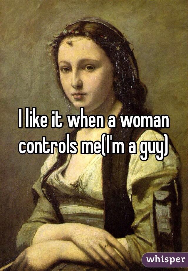 I like it when a woman controls me(I'm a guy)