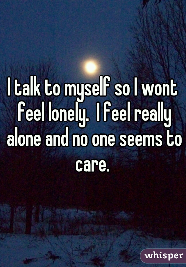 I talk to myself so I wont feel lonely.  I feel really alone and no one seems to care.