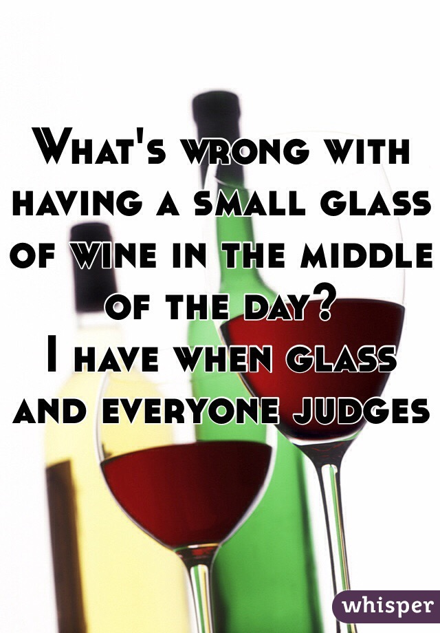 What's wrong with having a small glass of wine in the middle of the day? I have when glass and everyone judges
