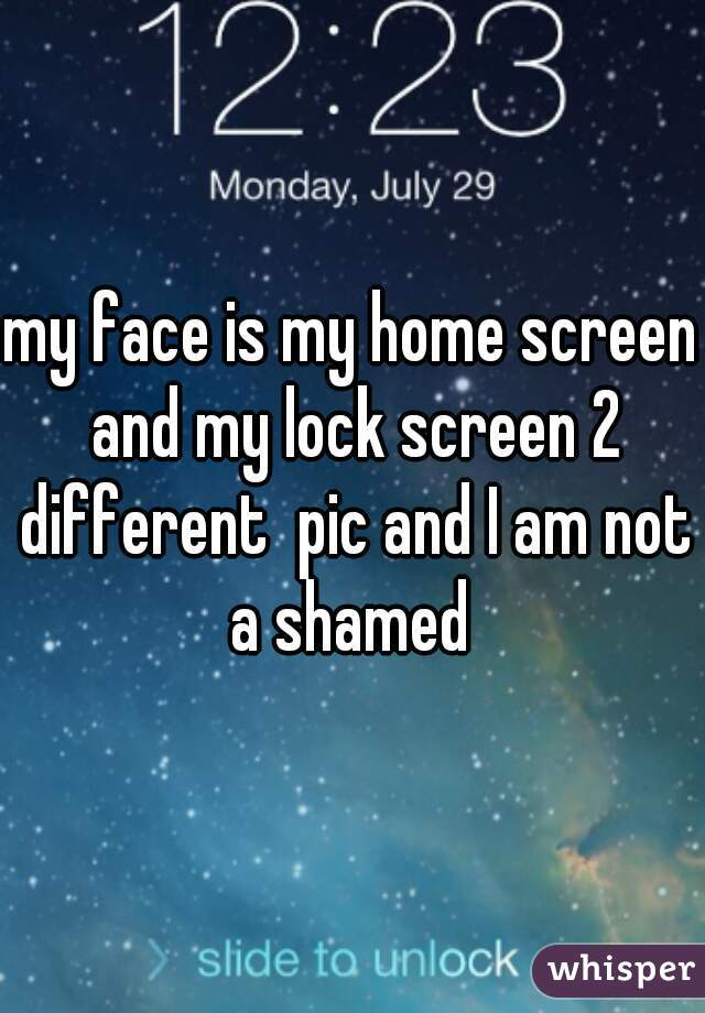 my face is my home screen and my lock screen 2 different  pic and I am not a shamed