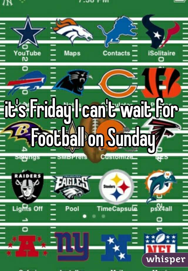 it's Friday I can't wait for Football on Sunday