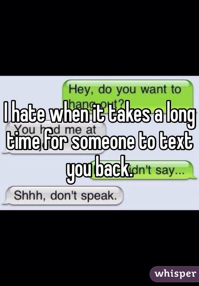 I hate when it takes a long time for someone to text you back.