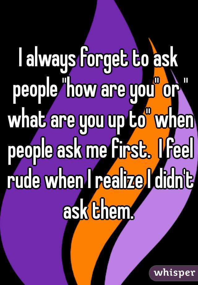 "I always forget to ask people ""how are you"" or "" what are you up to"" when people ask me first.  I feel rude when I realize I didn't ask them."