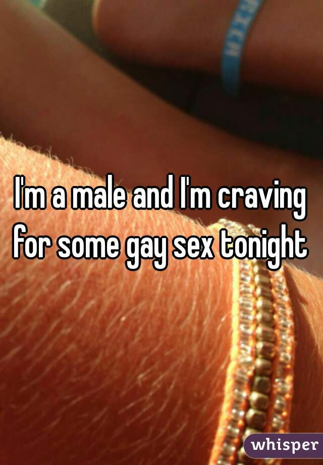 I'm a male and I'm craving for some gay sex tonight