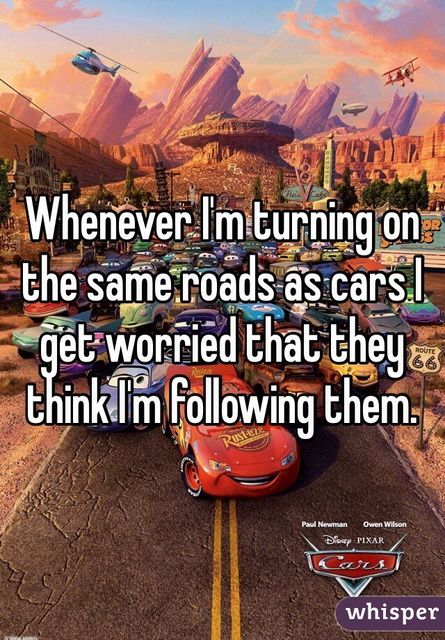 Whenever I'm turning on the same roads as cars I get worried that they think I'm following them.