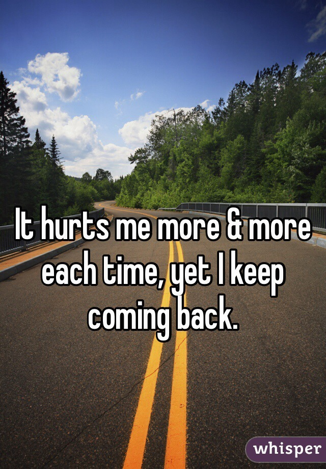 It hurts me more & more each time, yet I keep coming back.