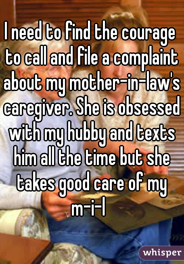 I need to find the courage to call and file a complaint about my mother-in-law's caregiver. She is obsessed with my hubby and texts him all the time but she takes good care of my m-i-l
