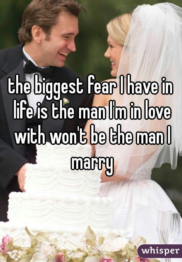 the biggest fear I have in life is the man I'm in love with won't be the man I marry
