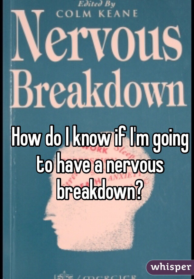 How do I know if I'm going to have a nervous breakdown?