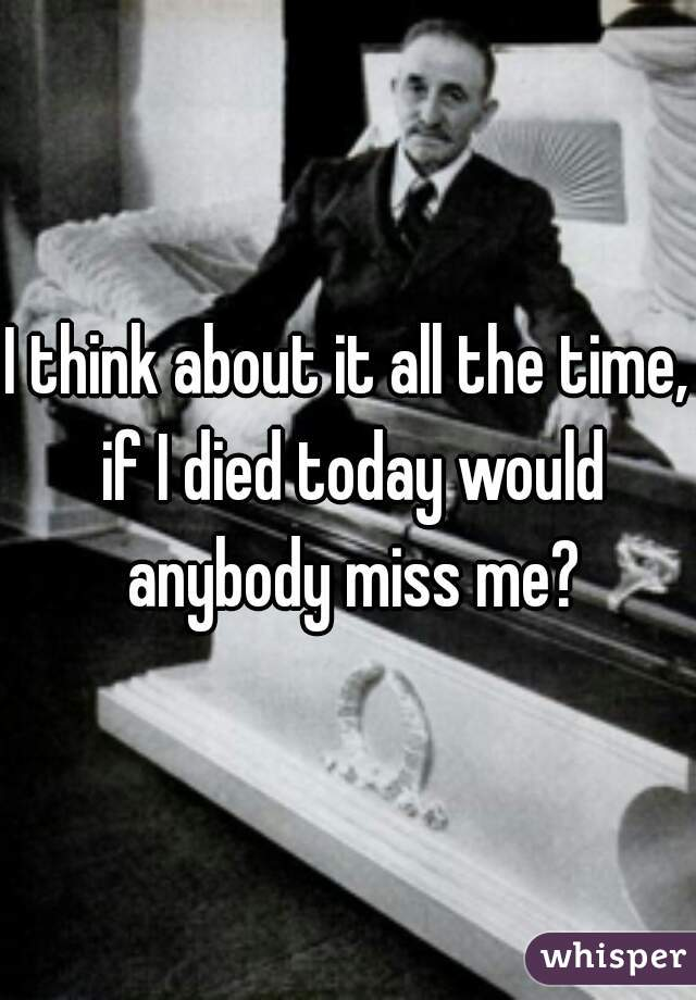 I think about it all the time, if I died today would anybody miss me?