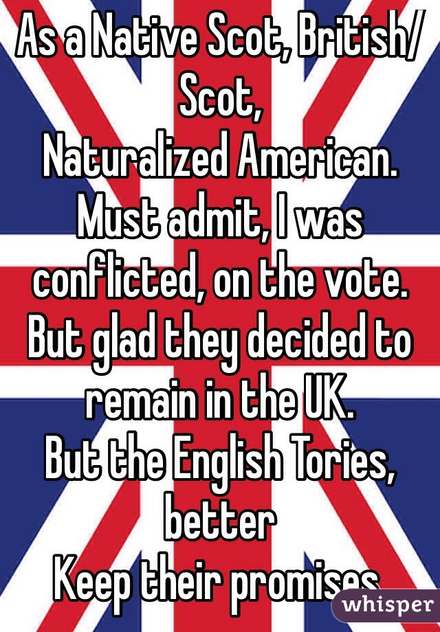 As a Native Scot, British/Scot, Naturalized American. Must admit, I was conflicted, on the vote. But glad they decided to remain in the UK. But the English Tories, better Keep their promises.