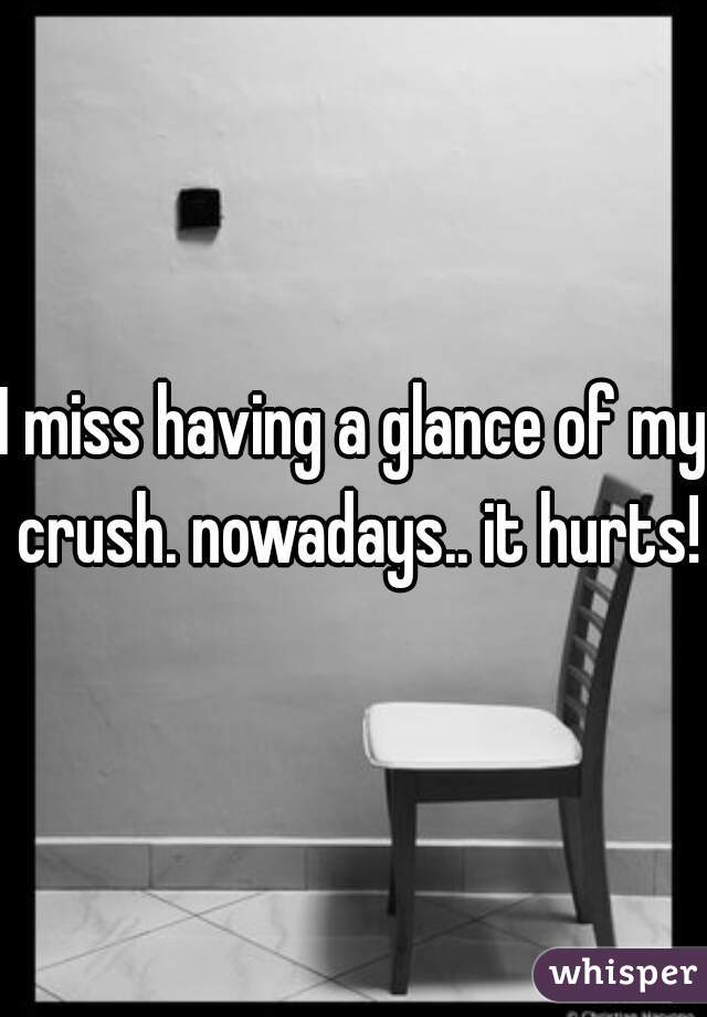 I miss having a glance of my crush. nowadays.. it hurts!!