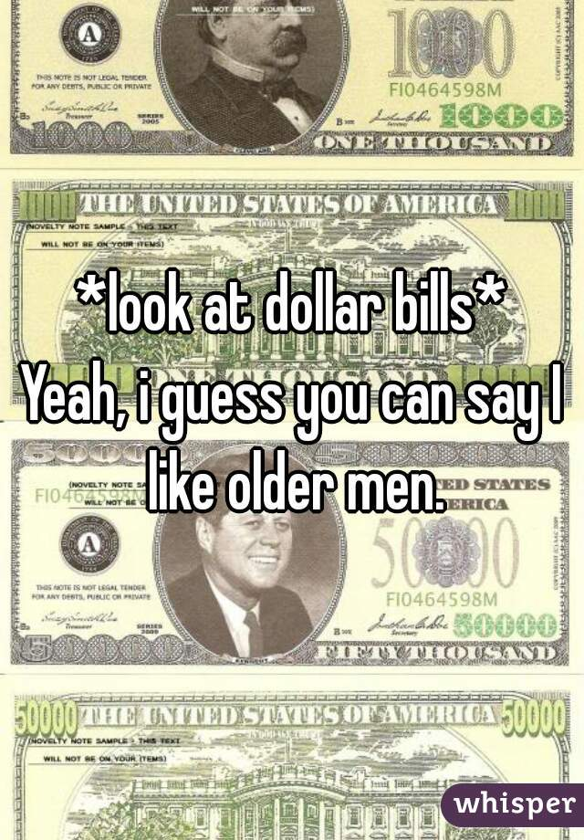 *look at dollar bills*  Yeah, i guess you can say I like older men.
