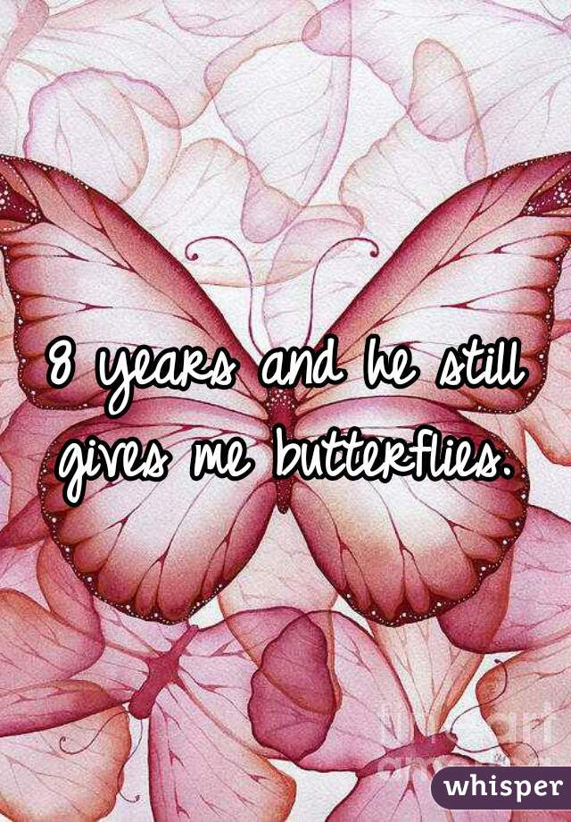 8 years and he still gives me butterflies.