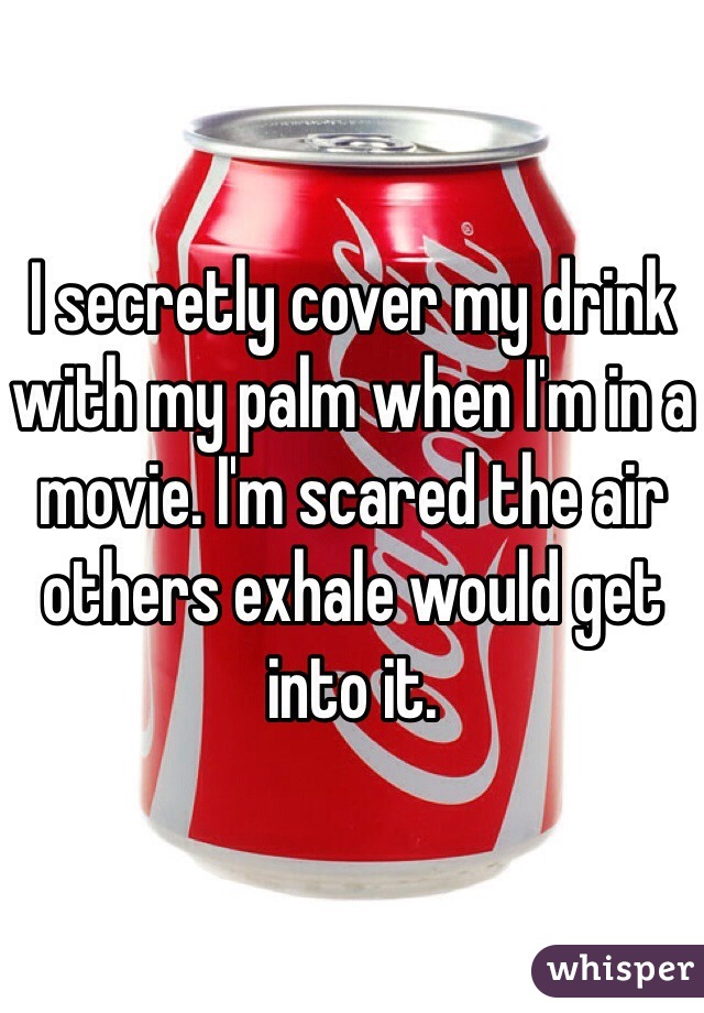 I secretly cover my drink with my palm when I'm in a movie. I'm scared the air others exhale would get into it.
