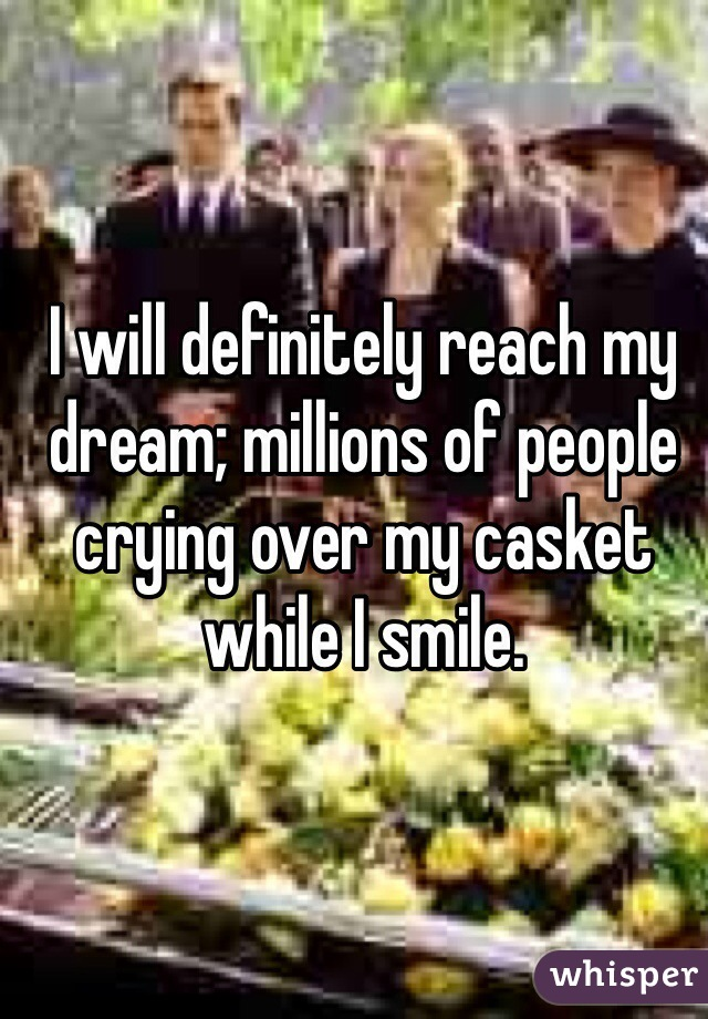 I will definitely reach my dream; millions of people crying over my casket while I smile.