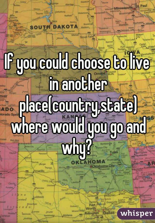 If you could choose to live in another place(country,state) where would you go and why?