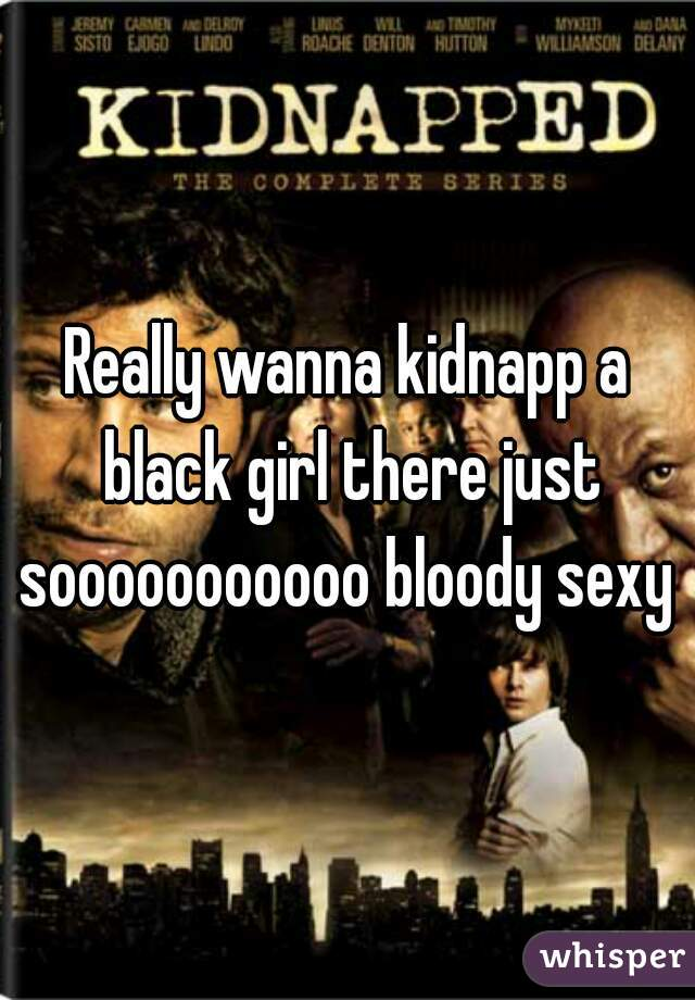 Really wanna kidnapp a black girl there just sooooooooooo bloody sexy