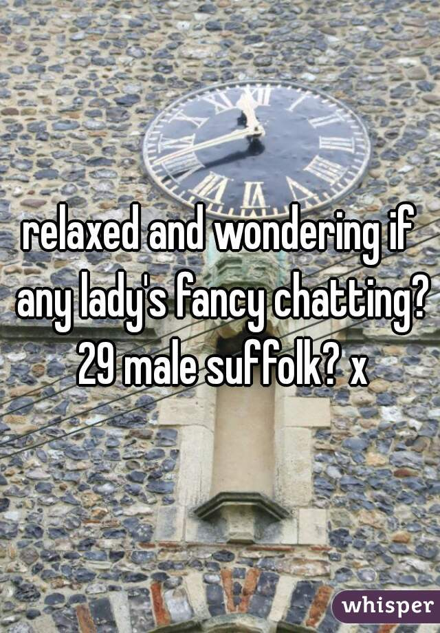 relaxed and wondering if any lady's fancy chatting? 29 male suffolk? x