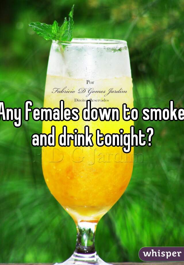 Any females down to smoke and drink tonight?