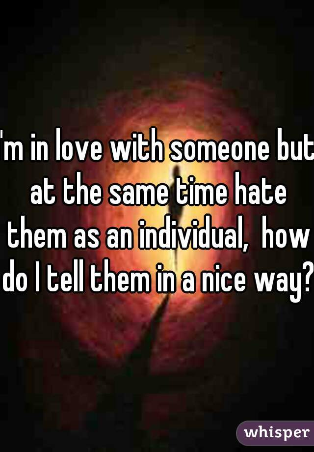 I'm in love with someone but at the same time hate them as an individual,  how do I tell them in a nice way?