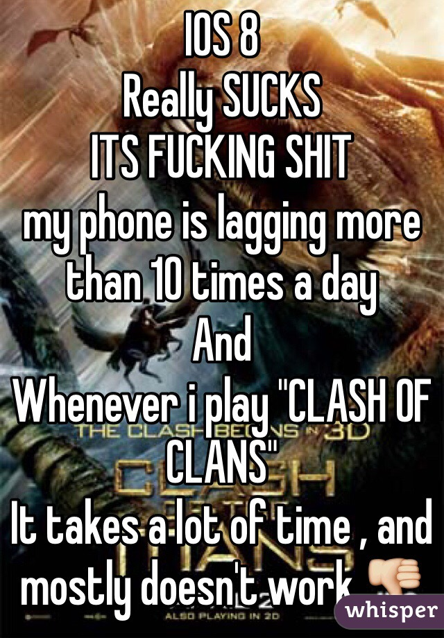 """IOS 8  Really SUCKS  ITS FUCKING SHIT my phone is lagging more than 10 times a day And  Whenever i play """"CLASH OF CLANS""""  It takes a lot of time , and mostly doesn't work 👎"""