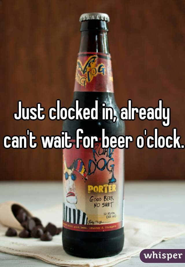 Just clocked in, already can't wait for beer o'clock.