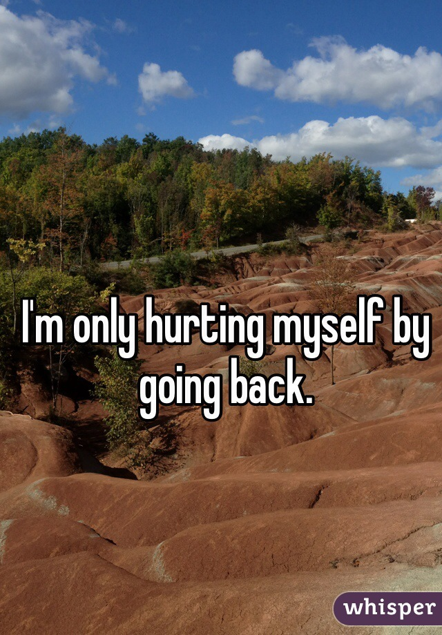 I'm only hurting myself by going back.